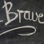 """""""Be Brave"""" written on a chalkboard."""